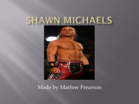 Made by Marlow Frearson.  Shawn Michaels is a wrestler.  He is in the WWE (world Wrestling entertainment) industry.  Shawn Michaels is now 47 years.