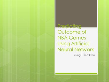 Predicting Outcome of NBA Games Using Artificial Neural Network Yung-Hsien Chu.