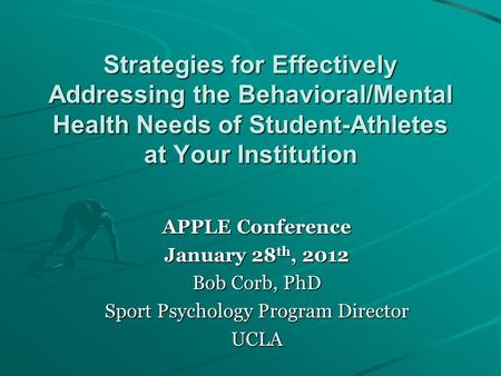 Strategies for Effectively Addressing the Behavioral/Mental Health Needs of Student-Athletes at Your Institution APPLE Conference January 28 th, 2012 Bob.