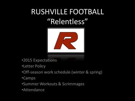 "RUSHVILLE FOOTBALL ""Relentless"" 2015 Expectations Letter Policy Off-season work schedule (winter & spring) Camps Summer Workouts & Scrimmages Attendance."