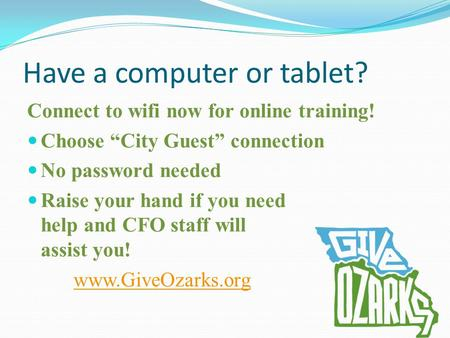 "Have a computer or tablet? Connect to wifi now for online training! Choose ""City Guest"" connection No password needed Raise your hand if you need help."