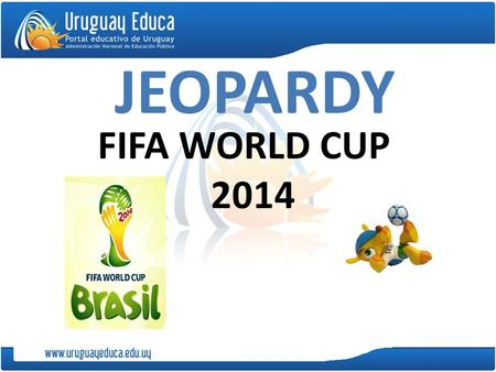 JEOPARDY FIFA WORLD CUP 2014. Instructions: 1) Play individually or in groups. 1) Click on a category and a point value. 2) Read the question and try.