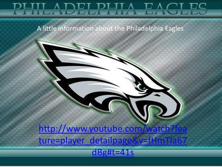 ture=player_detailpage&v=fHmTla67 dBg#t=41s A little information about the Philadelphia Eagles.