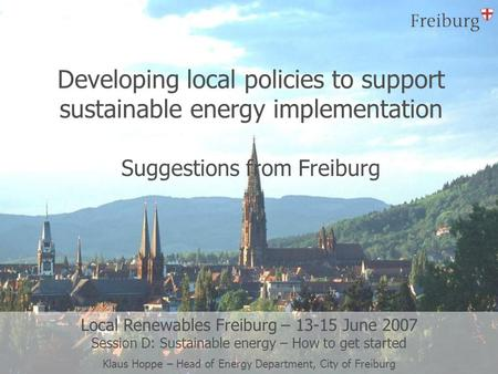 Developing local policies to support sustainable energy implementation Suggestions from Freiburg Local Renewables Freiburg – 13-15 June 2007 Session D: