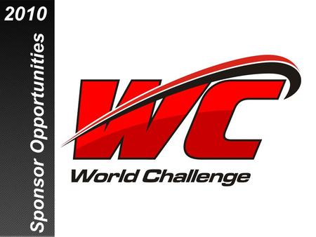 Sponsor Opportunities 2010. This is How Racing Should Be! World Challenge – the most exciting sports car war on the planet  No pit stops, no driver changes.