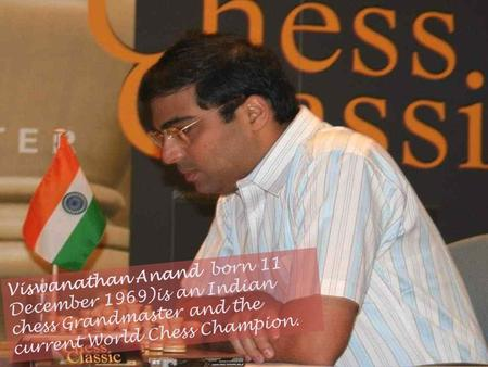 Viswanathan Anand born 11 December 1969)is an Indian chess Grandmaster and the current World Chess Champion.