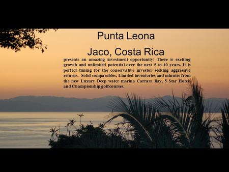 Punta Leona Jaco, Costa Rica presents an amazing investment opportunity! There is exciting growth and unlimited potential over the next 5 to 10 years.