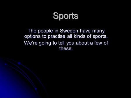 Sports The people in Sweden have many options to practise all kinds of sports. We're going to tell you about a few of these.