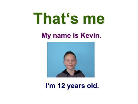 That's me My name is Kevin. I'm 12 years old.. My hobbies My favourite hobby is playing football. I like playing football, but I don't like playing handball.