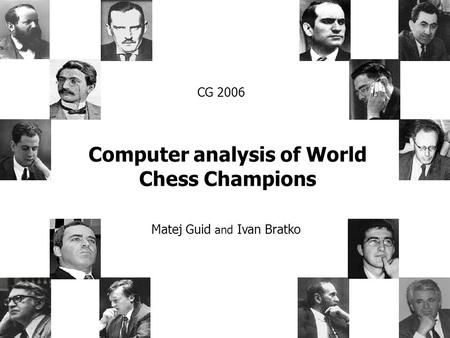 Computer analysis of World Chess Champions Matej Guid and Ivan Bratko CG 2006.