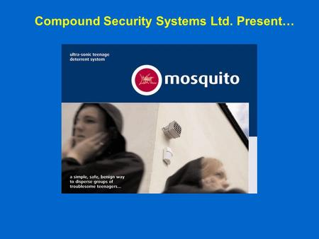 Compound Security Systems Ltd. Present…. What was Mosquito? The Mosquito is a completely benign non-physical deterrent system that has been specifically.