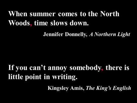 When summer comes to the North Woods, time slows down. Jennifer Donnelly, A Northern Light If you can't annoy somebody, there is little point in writing.