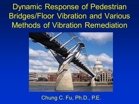 Dynamic Response of Pedestrian Bridges/Floor Vibration and Various Methods of Vibration Remediation Chung C. Fu, Ph.D., P.E.