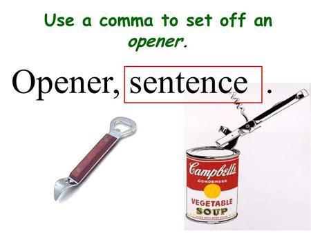 Use a comma to set off an opener.