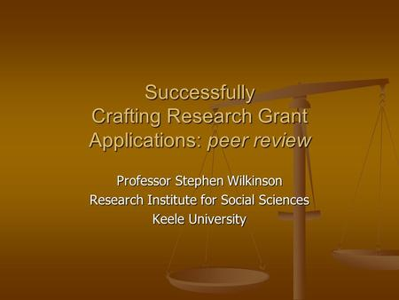 Successfully Crafting Research Grant Applications: peer review Professor Stephen Wilkinson Research Institute for Social Sciences Keele University.