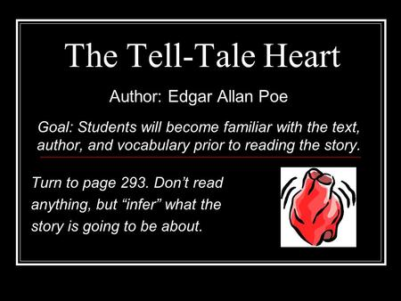 The Tell-Tale Heart Author: Edgar Allan Poe Goal: Students will become familiar with the text, author, and vocabulary prior to reading the story. Turn.