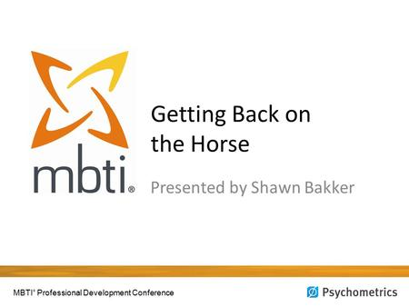 Getting Back on the Horse Presented by Shawn Bakker MBTI ® Professional Development Conference.