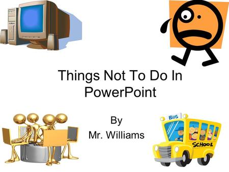 Things Not To Do In PowerPoint By Mr. Williams Too Much Text Powerpoint was originally designed as a presentation program. Therefore, it is not intended.