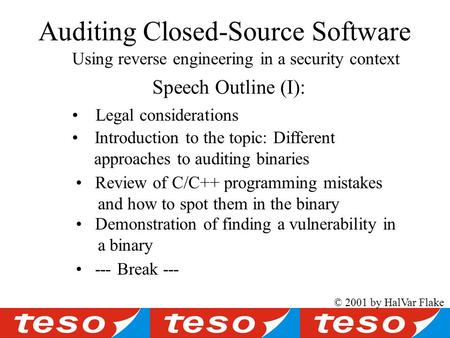 Auditing Closed-Source Software Using reverse engineering in a security context © 2001 by HalVar Flake Speech Outline (I): Introduction to the topic: Different.