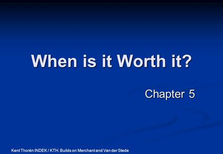 When is it Worth it? Chapter 5 Kent Thorén INDEK / KTH. Builds on Merchant and Van der Stede.