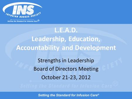 L.E.A.D. Leadership, Education, Accountability and Development Strengths in Leadership Board of Directors Meeting October 21-23, 2012.