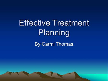 Effective Treatment Planning By Carmi Thomas. Treatment Planning Is based on a number of important factors. –According to Beutler and Clarkin (1990),