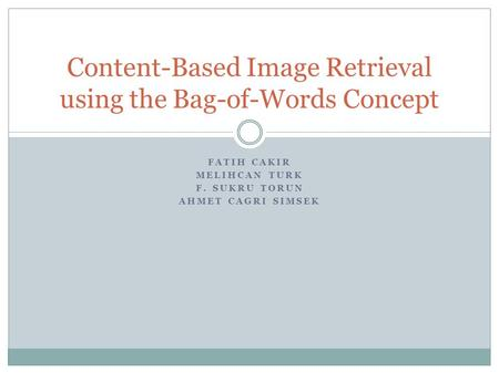 FATIH CAKIR MELIHCAN TURK F. SUKRU TORUN AHMET CAGRI SIMSEK Content-Based Image Retrieval using the Bag-of-Words Concept.