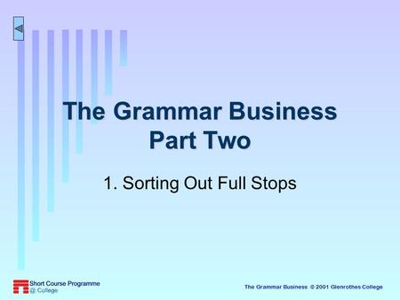The Grammar Business © 2001 Glenrothes College The Grammar Business Part Two 1. Sorting Out Full Stops.