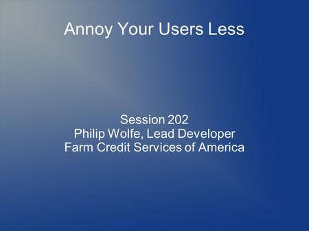 Annoy Your Users Less Session 202 Philip Wolfe, Lead Developer Farm Credit Services of America.
