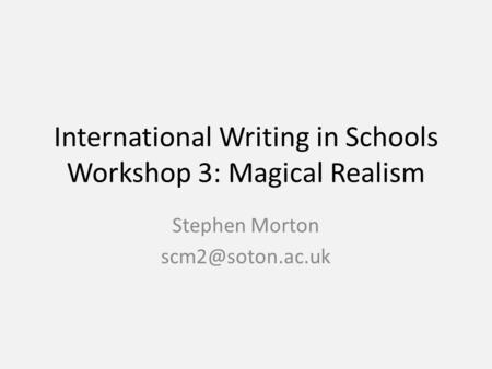 International Writing in Schools Workshop 3: Magical Realism Stephen Morton