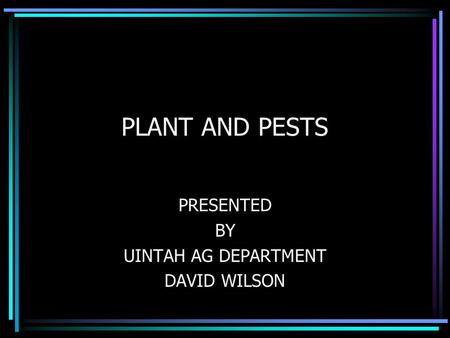 PLANT AND PESTS PRESENTED BY UINTAH AG DEPARTMENT DAVID WILSON.