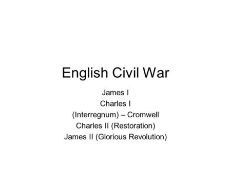 English Civil War James I Charles I (Interregnum) – Cromwell Charles II (Restoration) James II (Glorious Revolution)