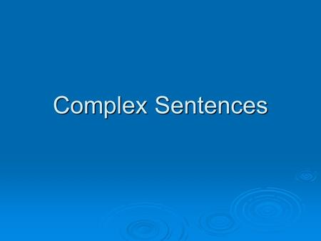Complex Sentences. Parts of a Complex Sentence  ONE independent clause (complete sentence) (complete sentence)  At least ONE dependent clause (fragment)
