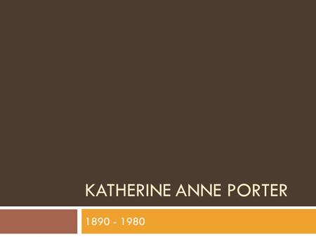 KATHERINE ANNE PORTER 1890 - 1980.  Born in a log cabin in Texas  Raised mostly by her grandmother  Had a sprawling family  Familiar with hardship.