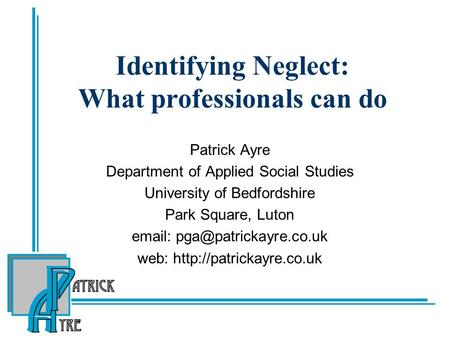 Identifying Neglect: What professionals can do Patrick Ayre Department of Applied Social Studies University of Bedfordshire Park Square, Luton
