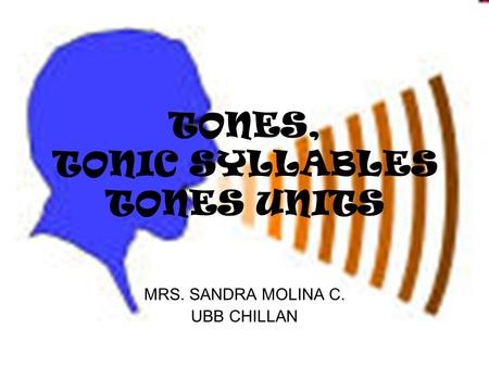 MRS. SANDRA MOLINA C. UBB CHILLAN TONES, TONIC SYLLABLES TONES UNITS.