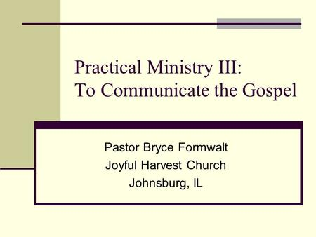 Practical Ministry III: To Communicate the Gospel Pastor Bryce Formwalt Joyful Harvest Church Johnsburg, IL.