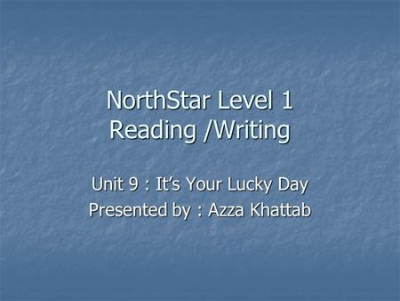 NorthStar Level 1 Reading /Writing Unit 9 : It's Your Lucky Day Presented by : Azza Khattab.