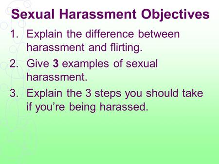 Sexual Harassment Objectives 1.Explain the difference between harassment and flirting. 2.Give 3 examples of sexual harassment. 3.Explain the 3 steps you.