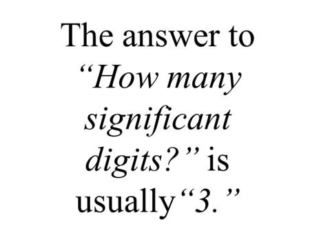 "The answer to ""How many significant digits?"" is usually""3."""