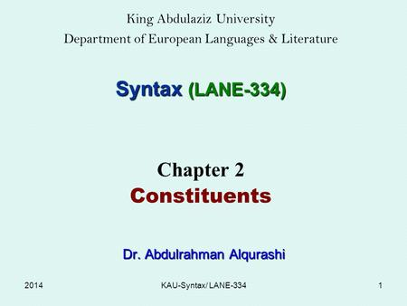 King Abdulaziz University Department of European Languages & Literature Syntax (LANE-334) Chapter 2 Constituents Dr. Abdulrahman Alqurashi Dr. Abdulrahman.