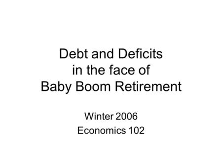 Debt and Deficits in the face of Baby Boom Retirement Winter 2006 Economics 102.