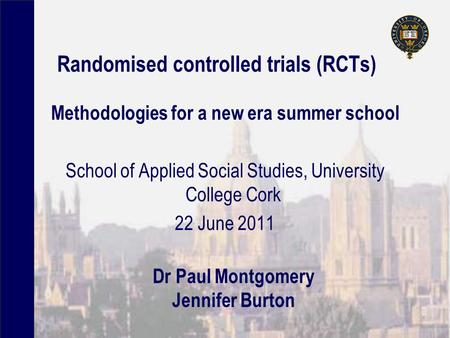 Randomised controlled trials (RCTs) Methodologies for a new era summer school School of Applied Social Studies, University College Cork 22 June 2011 Dr.