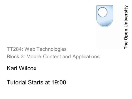 Karl Wilcox Tutorial Starts at 19:00 TT284: Web Technologies Block 3: Mobile Content and Applications.