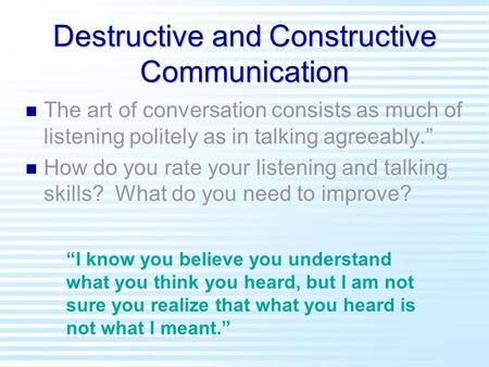 "Destructive and Constructive Communication n n The art of conversation consists as much of listening politely as in talking agreeably."" n n How do you."