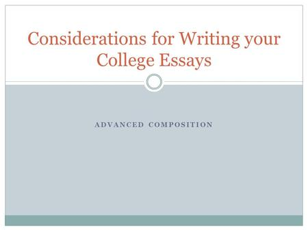 ADVANCED COMPOSITION Considerations for Writing your College Essays.