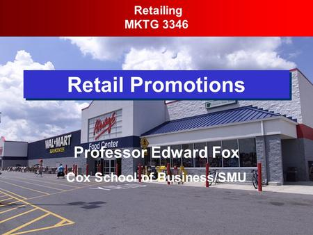 Retail Promotions Retailing MKTG 3346 Professor Edward Fox Cox School of Business/SMU.
