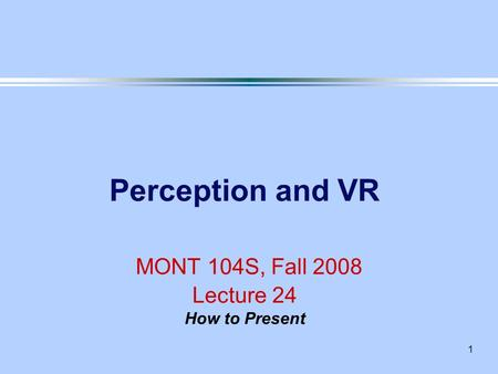 1 Perception and VR MONT 104S, Fall 2008 Lecture 24 How to Present.