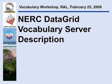 NERC DataGrid Vocabulary Workshop, RAL, February 25, 2009 NERC DataGrid Vocabulary Server Description.