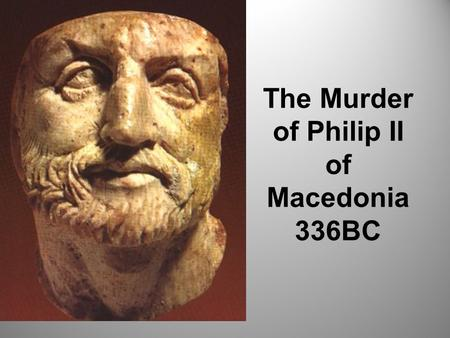 The Murder of Philip II of Macedonia 336BC. Theme: Leadership and Power By the end of this lesson you will be able to: Describe the context of the murder.